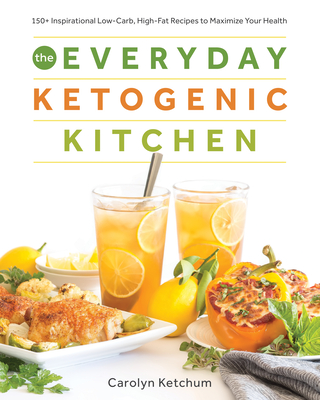 The Everyday Ketogenic Kitchen: With More Than 150 Inspirational Low-Carb, High-Fat Recipes to Maximize Your Health - Ketchum, Carolyn