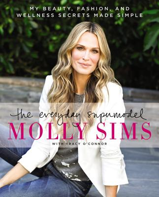 The Everyday Supermodel: My Beauty, Fashion, and Wellness Secrets Made Simple - Sims, Molly, and O'Connor, Tracy