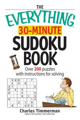 The Everything 30-Minute Sudoku Book: Over 200 Puzzles with Instructructions for Solving - Timmerman, Charles