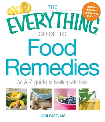 The Everything Guide to Food Remedies: An A-Z Guide to Healing with Food - Rice, Lori, MS