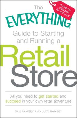 The Everything Guide to Starting and Running a Retail Store: All You Need to Get Started and Succeed in Your Own Retail Adventure - Ramsey, Dan, and Ramsey, Judy