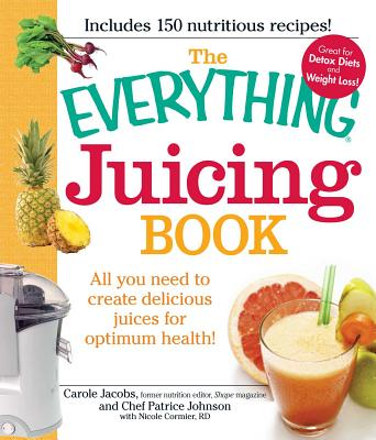 The Everything Juicing Book: All You Need to Create Delicious Juices for Optimum Health! - Jacobs, Carole, and Johnson, Patrice, and Cormier, Nicole