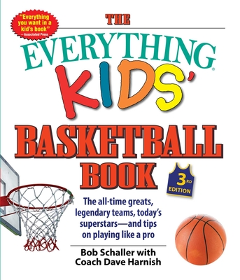 The Everything Kids' Basketball Book: The All-Time Greats, Legendary Teams, Today's Superstars--And Tips on Playing Like a Pro - Schaller, Bob, and Harnish, Dave