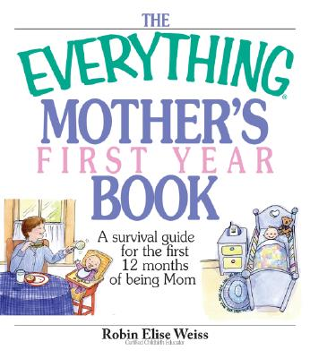 The Everything Mother's First Year Book: A Survival Guide for the First 12 Months of Being a Mom - Weiss, Robin Elise