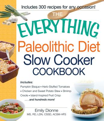 The Everything Paleolithic Diet Slow Cooker Cookbook: Includes: Pumpkin Bisque, Herb-Stuffed Tomatoes, Chicken and Sweet Potato Stew, Shrimp Creole, Tropical Island-inspired Fruit Crisp ... and Hundreds More! - Dionne, Emily