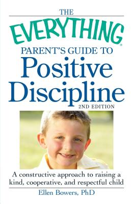 The Everything Parent's Guide to Positive Discipline: A constructive approach to raising a kind, cooperative, and respectful child - Bowers, Ellen, PhD, and Bowers, Barbara