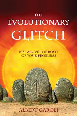 The Evolutionary Glitch: Rise Above the Root of Your Problems - Garoli, Albert