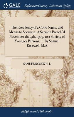 The Excellency of a Good Name, and Means to Secure It. a Sermon Preach'd November the 4th, 1709. to a Society of Younger Persons, ... by Samuel Rosewell. M.a - Rosewell, Samuel
