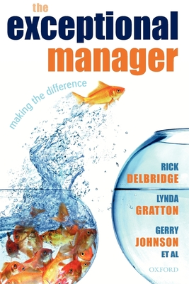 The Exceptional Manager: Making the Difference - Delbridge, Rick, and Gratton, Lynda, and Johnson, Gerry