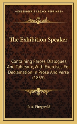 The Exhibition Speaker: Containing Farces, Dialogues, and Tableaux, with Exercises for Declamation in Prose and Verse (1855) - Fitzgerald, P A