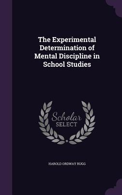 The Experimental Determination of Mental Discipline in School Studies - Rugg, Harold Ordway