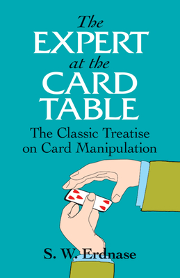 The Expert at the Card Table: The Classic Treatise on Card Manipulation - Erdnase, S W