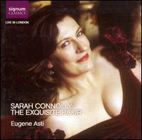 The Exquisite Hour - Eugene Asti (piano); Sarah Connolly (soprano)