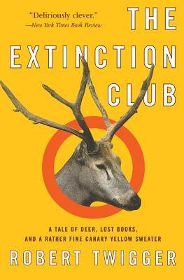 The Extinction Club: A Tale of Deer, Lost Books, and a Rather Fine Canary Yellow Sweater - Twigger, Robert
