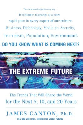 The Extreme Future: The Top Trends That Will Reshape the World for the Next 5, 10, and 20 Years - Canton, James M