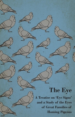 The Eye - A Treatise On 'Eye Signs' And A Study Of The Eyes Of Great Families Of Homing Pigeons - Anon