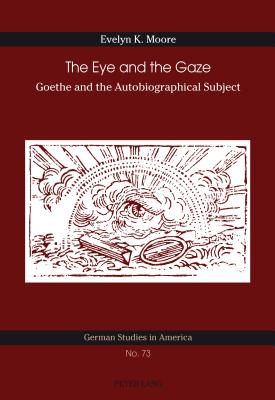 The Eye and the Gaze: Goethe and the Autobiographical Subject - Moore, Evelyn K.