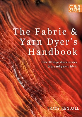 The Fabric & Yarn Dyer's Handbook: Over 100 Inspirational Recipes to Dye and Pattern Fabric - Kendall, Tracy