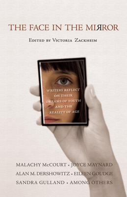 The Face in the Mirror: Writers Reflect on Their Dreams of Youth and the Reality of Age - Zackheim, Victoria (Editor)