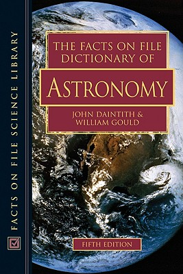 The Facts on File Dictionary of Astronomy - Daintith, John, PH.D. (Editor), and Gould, William, Professor (Editor)