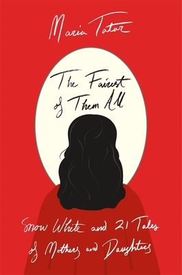 The Fairest of Them All: Snow White and 21 Tales of Mothers and Daughters - Tatar, Maria