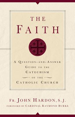 The Faith: A Question-And-Answer Guide to the Catechism of the Catholic Church - Hardon, John, Fr.