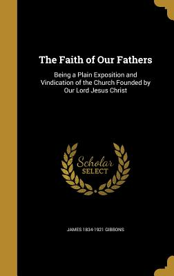 The Faith of Our Fathers: Being a Plain Exposition and Vindication of the Church Founded by Our Lord Jesus Christ - Gibbons, James 1834-1921