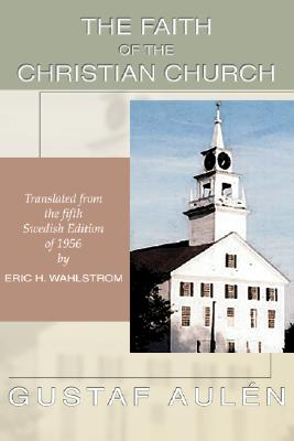 The Faith of the Christian Church - Aulen, Gustaf, Bishop, and Wahlstrom, Eric H (Translated by)