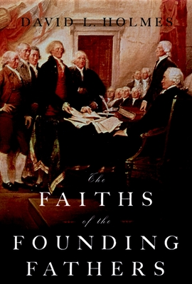 The Faiths of the Founding Fathers - Holmes, David L, Ed.D.
