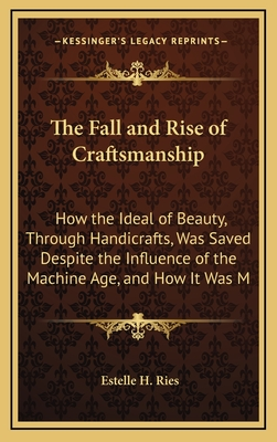 The Fall and Rise of Craftsmanship: How the Ideal of Beauty, Through Handicrafts, Was Saved Despite the Influence of the Machine Age, and How It Was Made Consistent with Quantity Production (Large Print Edition) - Ries, Estelle H