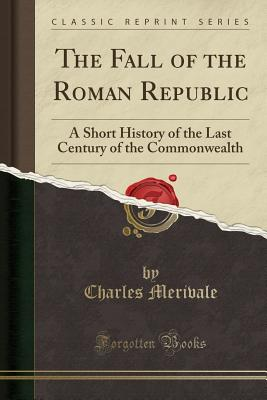 The Fall of the Roman Republic: A Short History of the Last Century of the Commonwealth (Classic Reprint) - Merivale, Charles