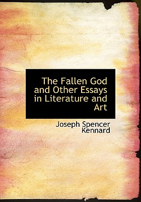 The Fallen God and Other Essays in Literature and Art - Kennard, Joseph Spencer