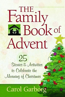 The Family Book of Advent: 25 Stories & Activities to Celebrate the Meaning of Christmas - Garborg, Carol