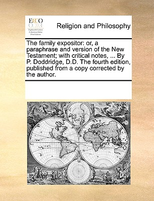 The Family Expositor: Or, a Paraphrase and Version of the New Testament; With Critical Notes, ... by P. Doddridge, D.D. the Fourth Edition, Published from a Copy Corrected by the Author. - Multiple Contributors