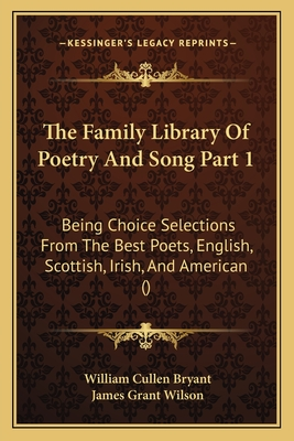 The Family Library of Poetry and Song Part 1: Being Choice Selections from the Best Poets, English, Scottish, Irish, and American () - Bryant, William Cullen (Editor)