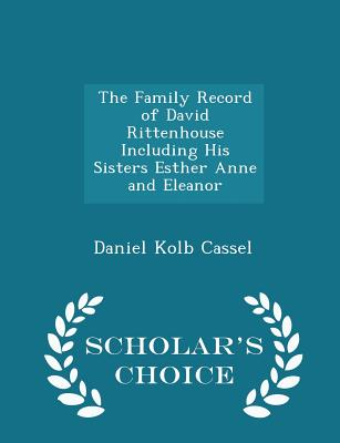 The Family Record of David Rittenhouse Including His Sisters Esther Anne and Eleanor - Scholar's Choice Edition - Cassel, Daniel Kolb