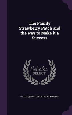 The Family Strawberry Patch and the Way to Make It a Success - [Boulton, William] [From Old Catalog]