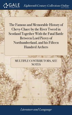 The Famous and Memorable History of Chevy-Chace by the River Tweed in Scotland Together with the Fatal Battle Between Lord Piercy of Northumberland, and His Fifteen Hundred Archers - Multiple Contributors