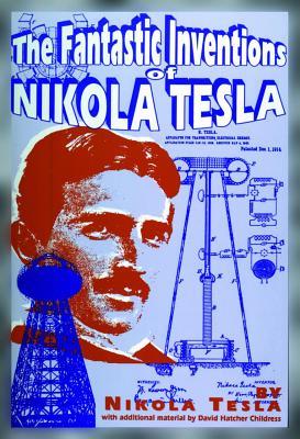 The Fantastic Inventions of Nikola Tesla - Tesla, Nikola, and Childress, David Hatcher
