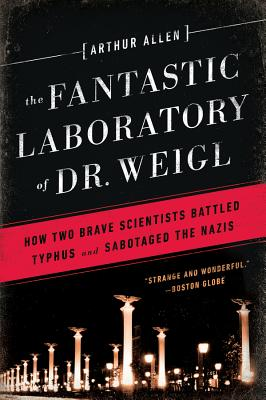 The Fantastic Laboratory of Dr. Weigl: How Two Brave Scientists Battled Typhus and Sabotaged the Nazis - Allen, Arthur