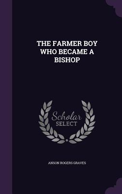The Farmer Boy Who Became a Bishop - Graves, Anson Rogers