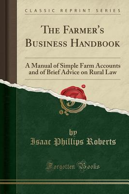 The Farmer's Business Handbook: A Manual of Simple Farm Accounts and of Brief Advice on Rural Law (Classic Reprint) - Roberts, Isaac Phillips