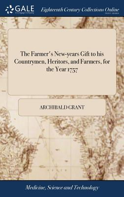 The Farmer's New-Years Gift to His Countrymen, Heritors, and Farmers, for the Year 1757 - Grant, Archibald