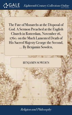 The Fate of Monarchs at the Disposal of God. a Sermon Preached at the English Church in Rotterdam, November 16, 1760. on the Much Lamented Death of His Sacred Majesty George the Second, ... by Benjamin Sowden, - Sowden, Benjamin