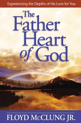 The Father Heart of God: Experiencing the Depths of His Love for You - McClung, Floyd, Jr.