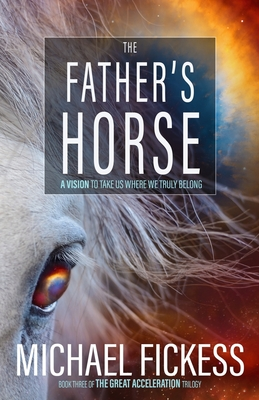 The Father's Horse: A Vision to Take Us Where We Truly Belong - Fickess, Edward (Editor), and Fickess, Michael