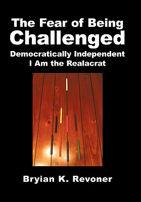 The Fear of Being Challenged: Democratically Independent; I Am the Realacrat - Revoner, Bryian K