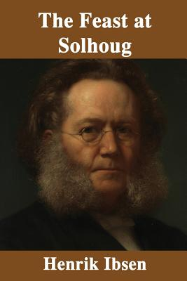 The Feast at Solhoug - Ibsen, Henrik, and Archer, William (Translated by), and P, S R (Prepared for publication by)
