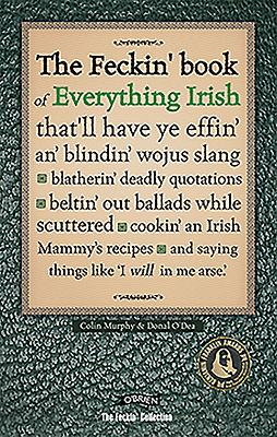 The Feckin' Book of Everything Irish: That'll Have Ye Effin' An' Blindin' Wojus Slang - Blatherin' Deadly Quotations - Beltin' Out Ballads While Scuttered - Cookin' an Irish Mammy's Recipe - Murphy, Colin, and O'Dea, Donal