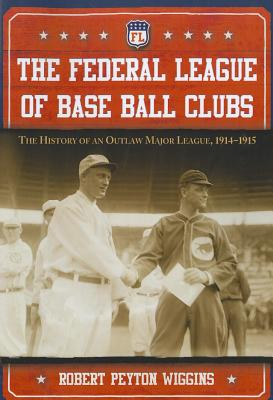 The Federal League of Base Ball Clubs: The History of an Outlaw Major League, 1914-1915 - Wiggins, Robert Peyton
